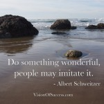 Do something wonderful, people may imitate it. Albert Schweitzer