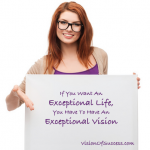 If You Want An Exceptional Life, You Have To Have An Exceptional Vision