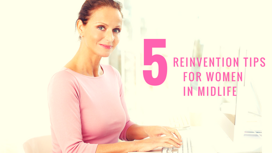 5 Reinvention Tips For Women In Midlife