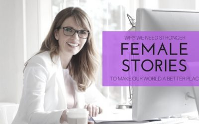 Why We Need Stronger Female Stories To Make Our World A Better Place