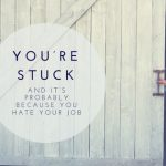 You're Stuck, and it's Probably Because You Hate Your Job