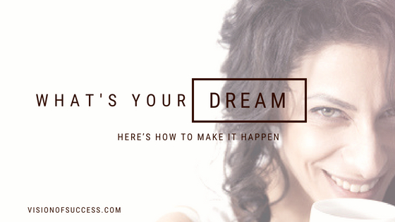 What's Your Dream? Here's How To Make It Happen