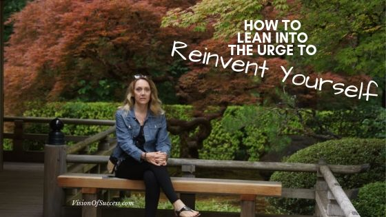 How To Lean Into The Urge To Reinvent Yourself