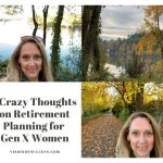 3 Crazy Thoughts on Retirement Planning for Gen X Women
