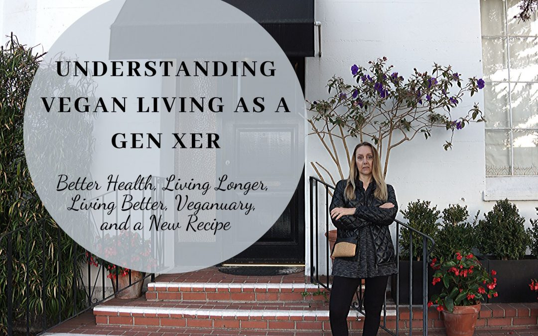 Understanding Vegan Living as a Gen Xer: Better Health, Living Longer, Living Better, Veganuary, and a New Recipe
