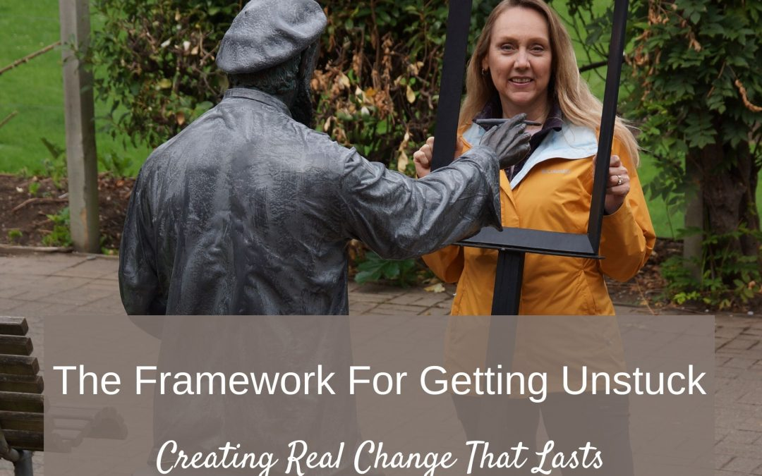 The Framework For Getting Unstuck and Creating Real Change That Lasts